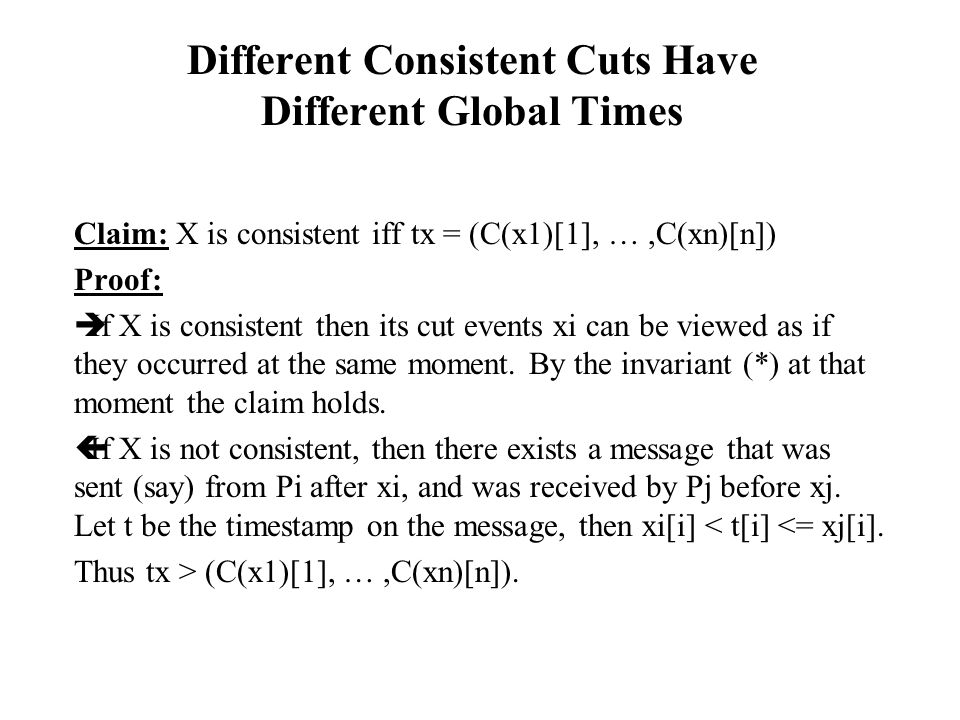 Different Consistent Cuts Have Different Global Times Claim: X is consistent iff tx = (C(x1)[1], …,C(xn)[n]) Proof:  If X is consistent then its cut events xi can be viewed as if they occurred at the same moment.