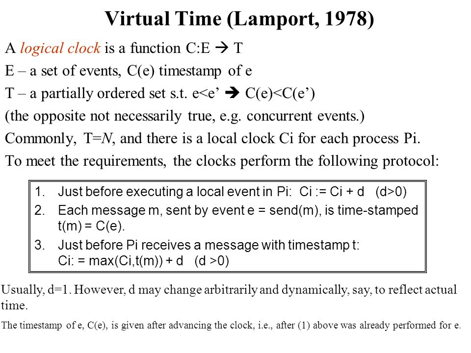 Virtual Time (Lamport, 1978) A logical clock is a function C:E  T E – a set of events, C(e) timestamp of e T – a partially ordered set s.t.