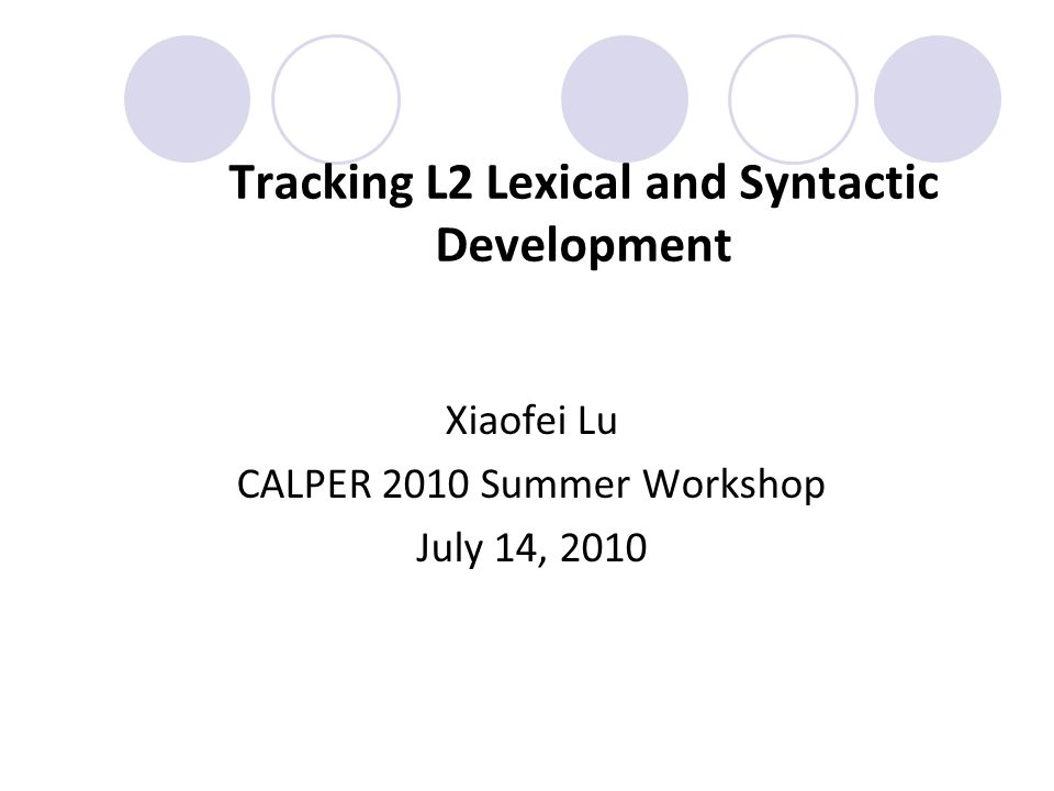 Tracking L2 Lexical and Syntactic Development Xiaofei Lu CALPER 2010 Summer Workshop July 14, 2010