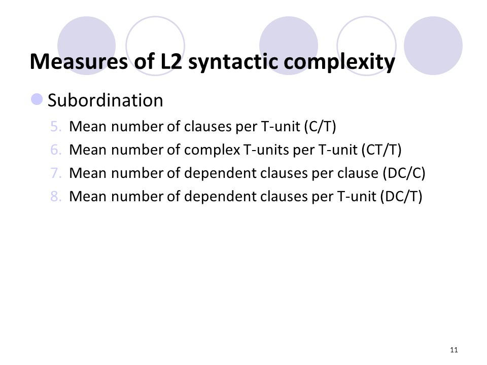 11 Measures of L2 syntactic complexity Subordination 5.Mean number of clauses per T-unit (C/T) 6.Mean number of complex T-units per T-unit (CT/T) 7.Mean number of dependent clauses per clause (DC/C) 8.Mean number of dependent clauses per T-unit (DC/T)