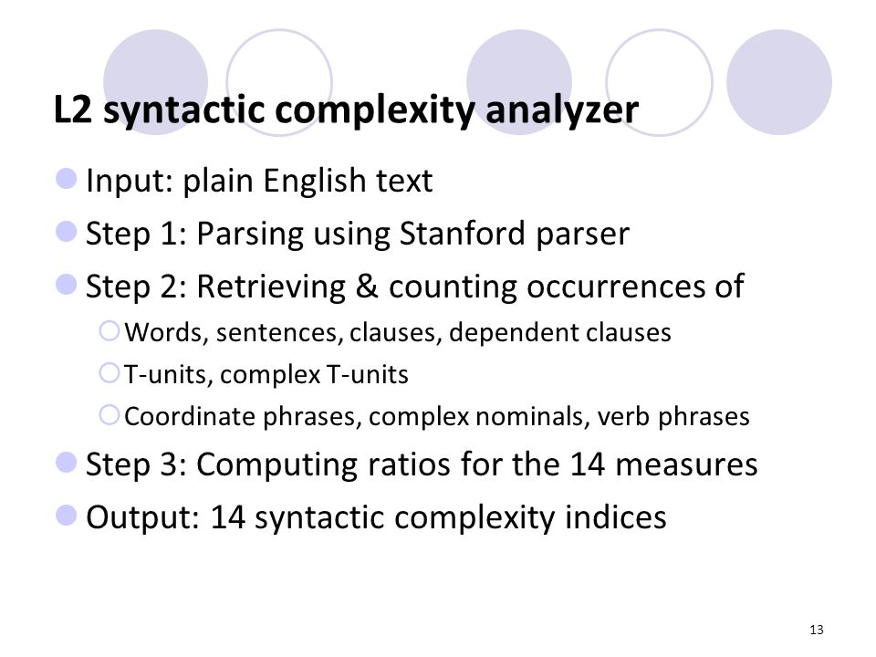 13 L2 syntactic complexity analyzer Input: plain English text Step 1: Parsing using Stanford parser Step 2: Retrieving & counting occurrences of  Words, sentences, clauses, dependent clauses  T-units, complex T-units  Coordinate phrases, complex nominals, verb phrases Step 3: Computing ratios for the 14 measures Output: 14 syntactic complexity indices