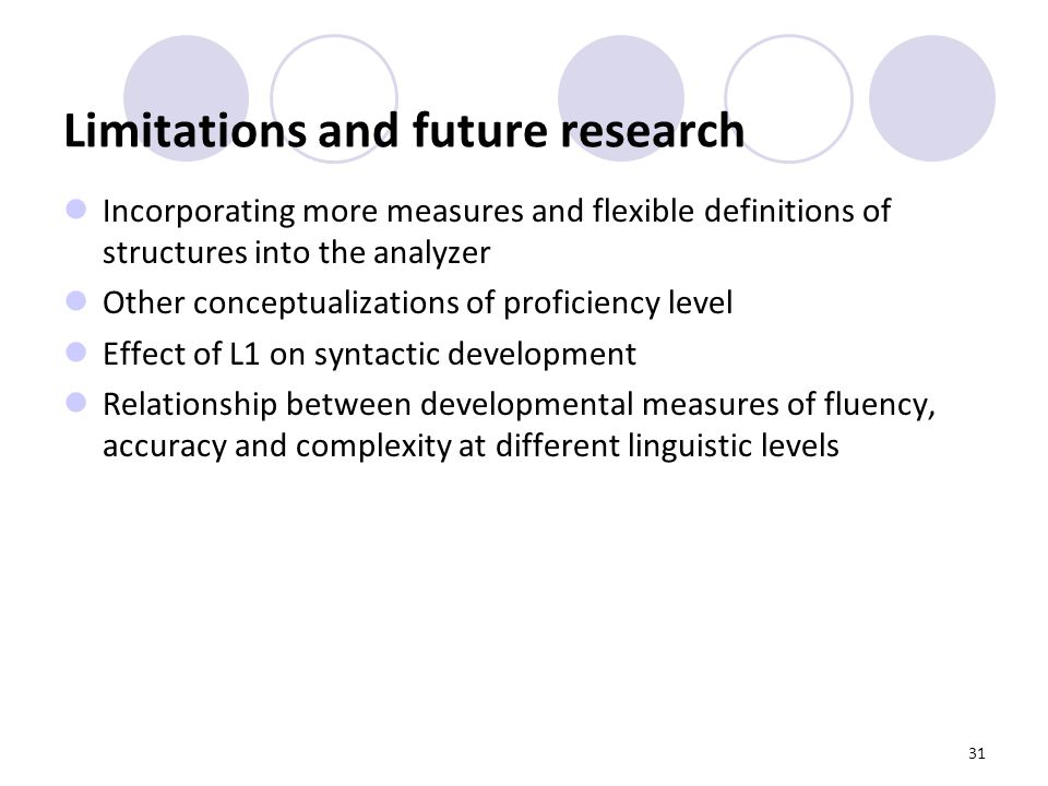 31 Limitations and future research Incorporating more measures and flexible definitions of structures into the analyzer Other conceptualizations of proficiency level Effect of L1 on syntactic development Relationship between developmental measures of fluency, accuracy and complexity at different linguistic levels