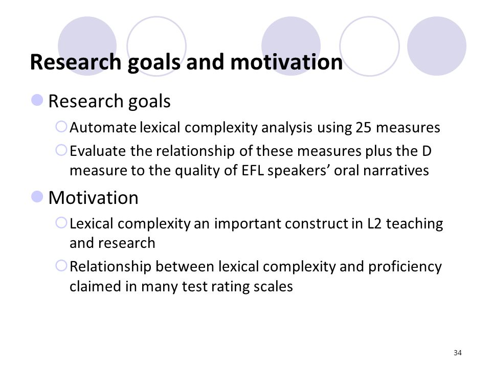 34 Research goals and motivation Research goals  Automate lexical complexity analysis using 25 measures  Evaluate the relationship of these measures plus the D measure to the quality of EFL speakers' oral narratives Motivation  Lexical complexity an important construct in L2 teaching and research  Relationship between lexical complexity and proficiency claimed in many test rating scales
