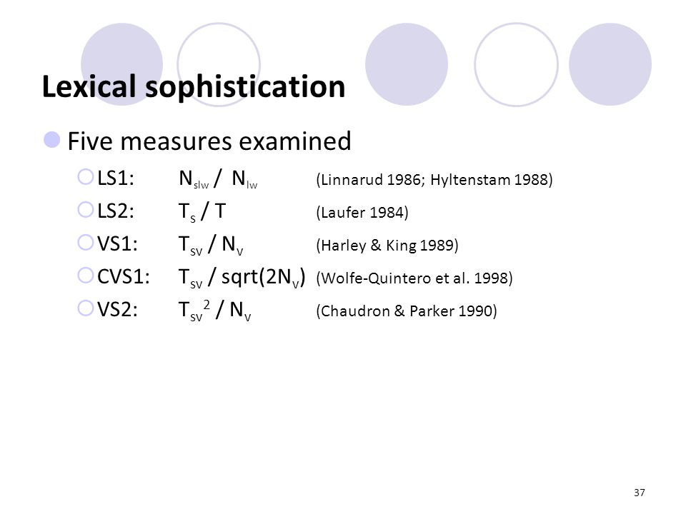 37 Lexical sophistication Five measures examined  LS1: N slw / N lw (Linnarud 1986; Hyltenstam 1988)  LS2: T s / T (Laufer 1984)  VS1: T sv / N v (Harley & King 1989)  CVS1: T sv / sqrt(2N v ) (Wolfe-Quintero et al.