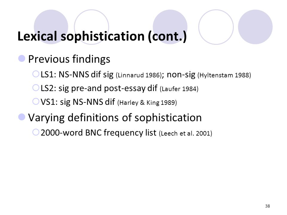 38 Lexical sophistication (cont.) Previous findings  LS1: NS-NNS dif sig (Linnarud 1986) ; non-sig (Hyltenstam 1988)  LS2: sig pre-and post-essay dif (Laufer 1984)  VS1: sig NS-NNS dif (Harley & King 1989) Varying definitions of sophistication  2000-word BNC frequency list (Leech et al.