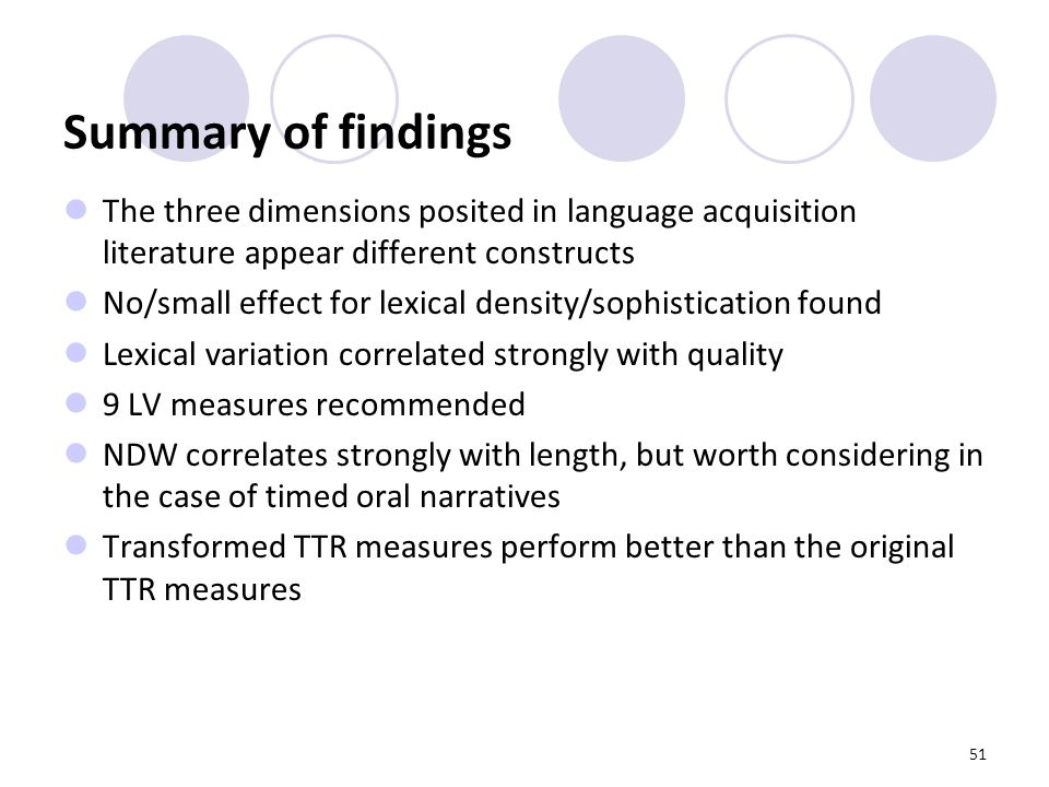 51 Summary of findings The three dimensions posited in language acquisition literature appear different constructs No/small effect for lexical density/sophistication found Lexical variation correlated strongly with quality 9 LV measures recommended NDW correlates strongly with length, but worth considering in the case of timed oral narratives Transformed TTR measures perform better than the original TTR measures