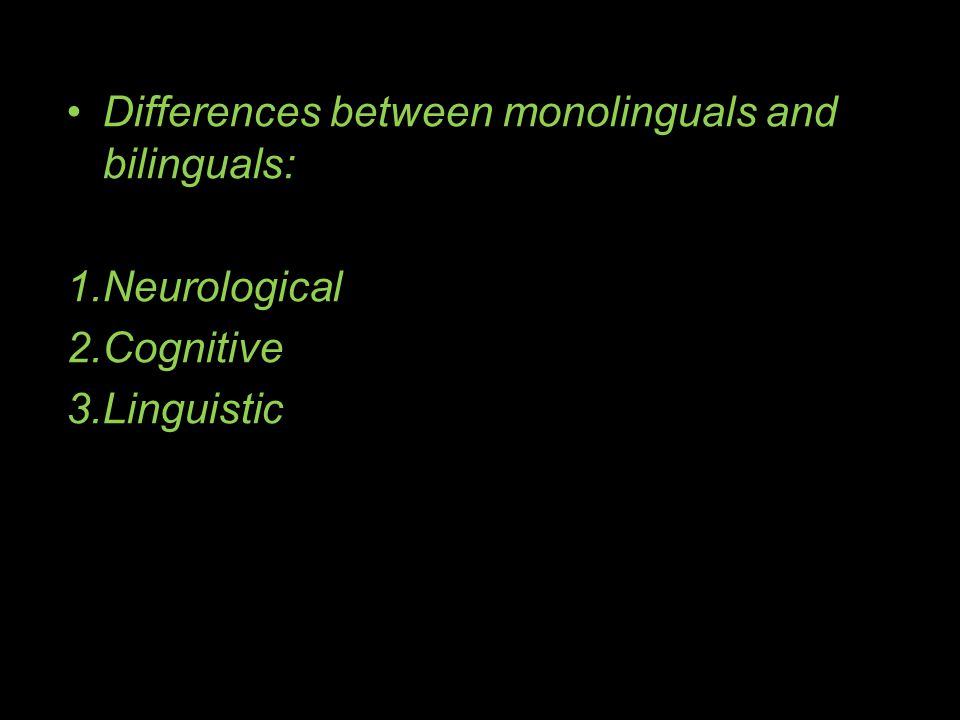 Differences between monolinguals and bilinguals: 1.Neurological 2.Cognitive 3.Linguistic