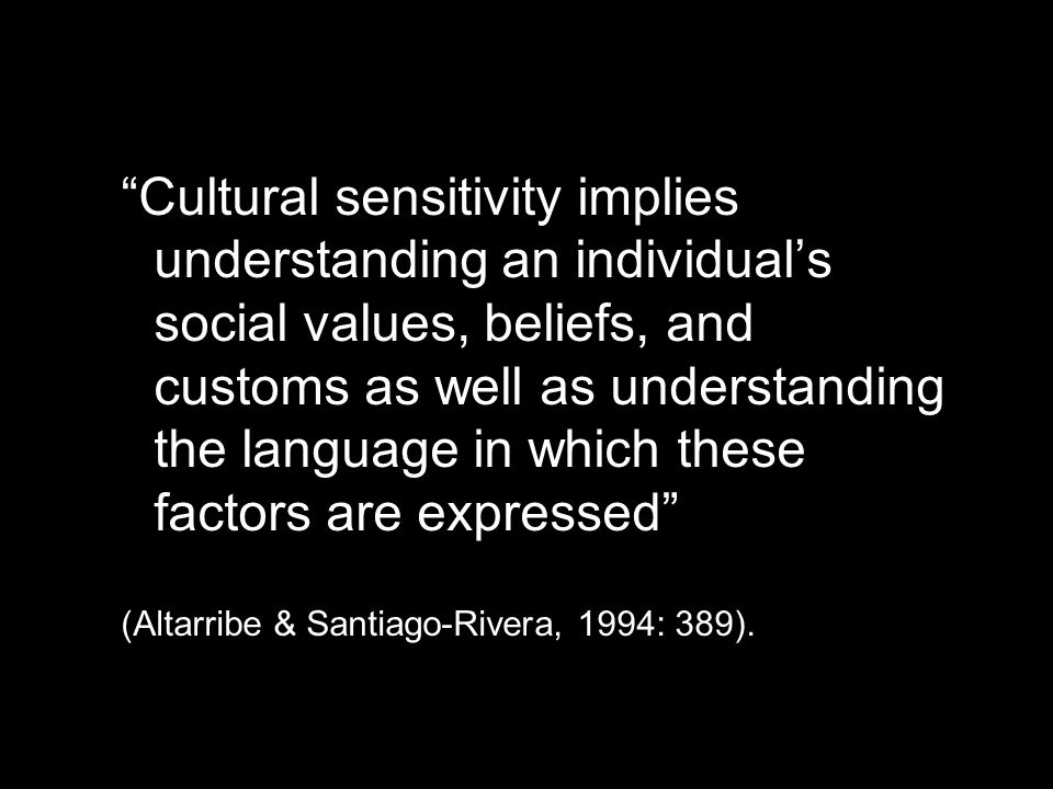"""Cultural sensitivity implies understanding an individual's social values, beliefs, and customs as well as understanding the language in which these f"