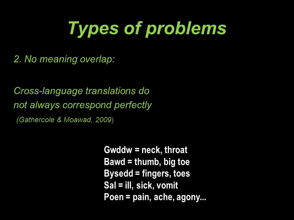 Types of problems 2. No meaning overlap: Cross-language translations do not always correspond perfectly (Gathercole & Moawad, 2009) Gwddw = neck, thro