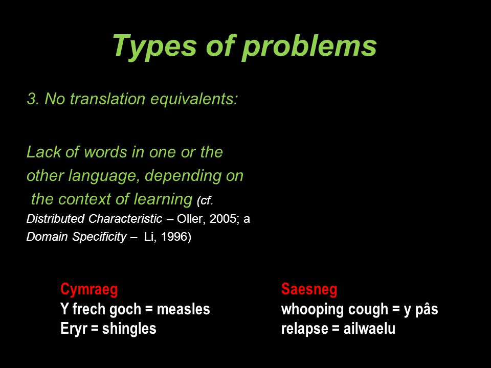 Types of problems 3. No translation equivalents: Lack of words in one or the other language, depending on the context of learning (cf. Distributed Cha
