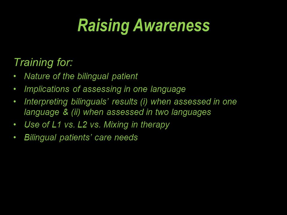 Raising Awareness Training for: Nature of the bilingual patient Implications of assessing in one language Interpreting bilinguals' results (i) when as