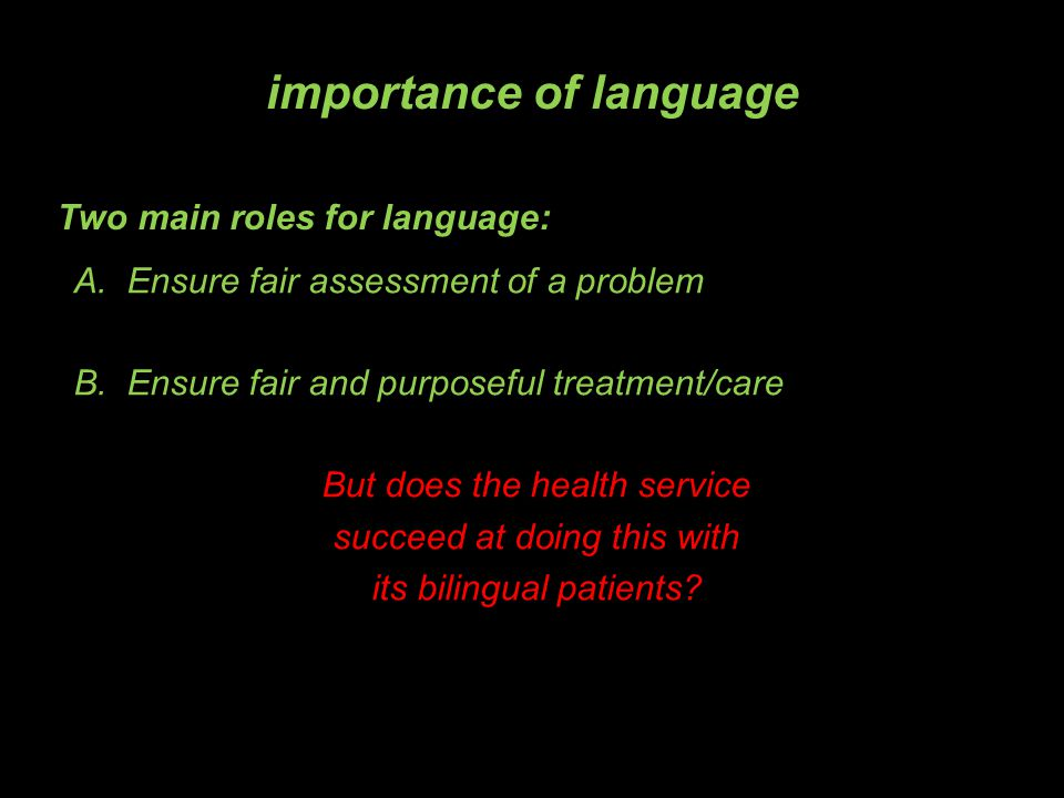 Two main roles for language: A.Ensure fair assessment of a problem B.Ensure fair and purposeful treatment/care But does the health service succeed at doing this with its bilingual patients