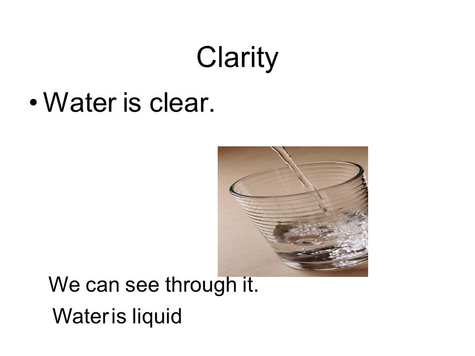 Clarity Water is clear. We can see through it. Water is liquid