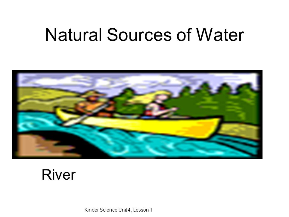 Natural Sources of Water Kinder Science Unit 4, Lesson 1 River