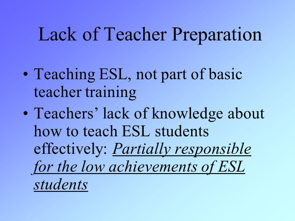 Lack of Teacher Preparation Teaching ESL, not part of basic teacher training Teachers' lack of knowledge about how to teach ESL students effectively: Partially responsible for the low achievements of ESL students