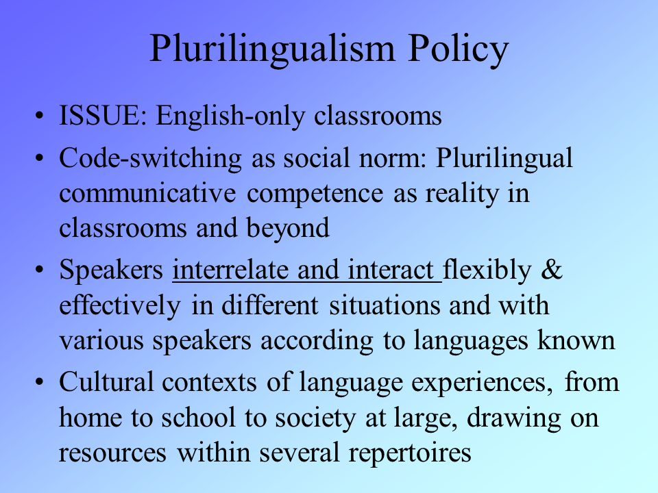 Plurilingualism Policy ISSUE: English-only classrooms Code-switching as social norm: Plurilingual communicative competence as reality in classrooms and beyond Speakers interrelate and interact flexibly & effectively in different situations and with various speakers according to languages known Cultural contexts of language experiences, from home to school to society at large, drawing on resources within several repertoires