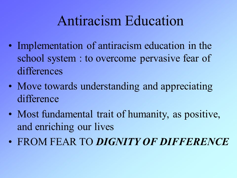 Antiracism Education Implementation of antiracism education in the school system : to overcome pervasive fear of differences Move towards understanding and appreciating difference Most fundamental trait of humanity, as positive, and enriching our lives FROM FEAR TO DIGNITY OF DIFFERENCE