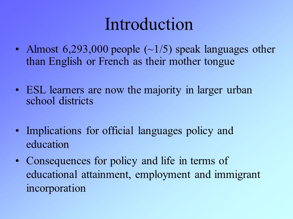 Introduction Almost 6,293,000 people (~1/5) speak languages other than English or French as their mother tongue ESL learners are now the majority in larger urban school districts Implications for official languages policy and education Consequences for policy and life in terms of educational attainment, employment and immigrant incorporation