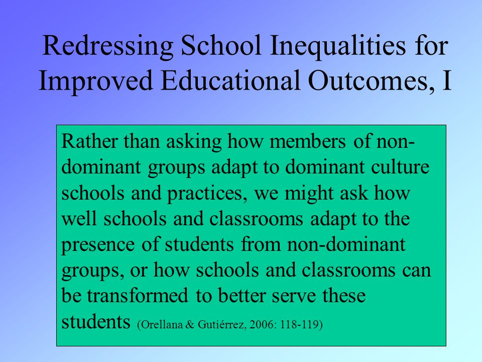 Redressing School Inequalities for Improved Educational Outcomes, I Rather than asking how members of non- dominant groups adapt to dominant culture schools and practices, we might ask how well schools and classrooms adapt to the presence of students from non-dominant groups, or how schools and classrooms can be transformed to better serve these students (Orellana & Gutiérrez, 2006: 118-119)