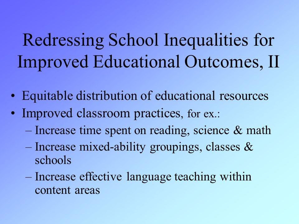 Equitable distribution of educational resources Improved classroom practices, for ex.: –Increase time spent on reading, science & math –Increase mixed-ability groupings, classes & schools –Increase effective language teaching within content areas Redressing School Inequalities for Improved Educational Outcomes, II