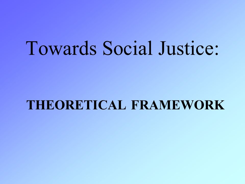 THEORETICAL FRAMEWORK Towards Social Justice: