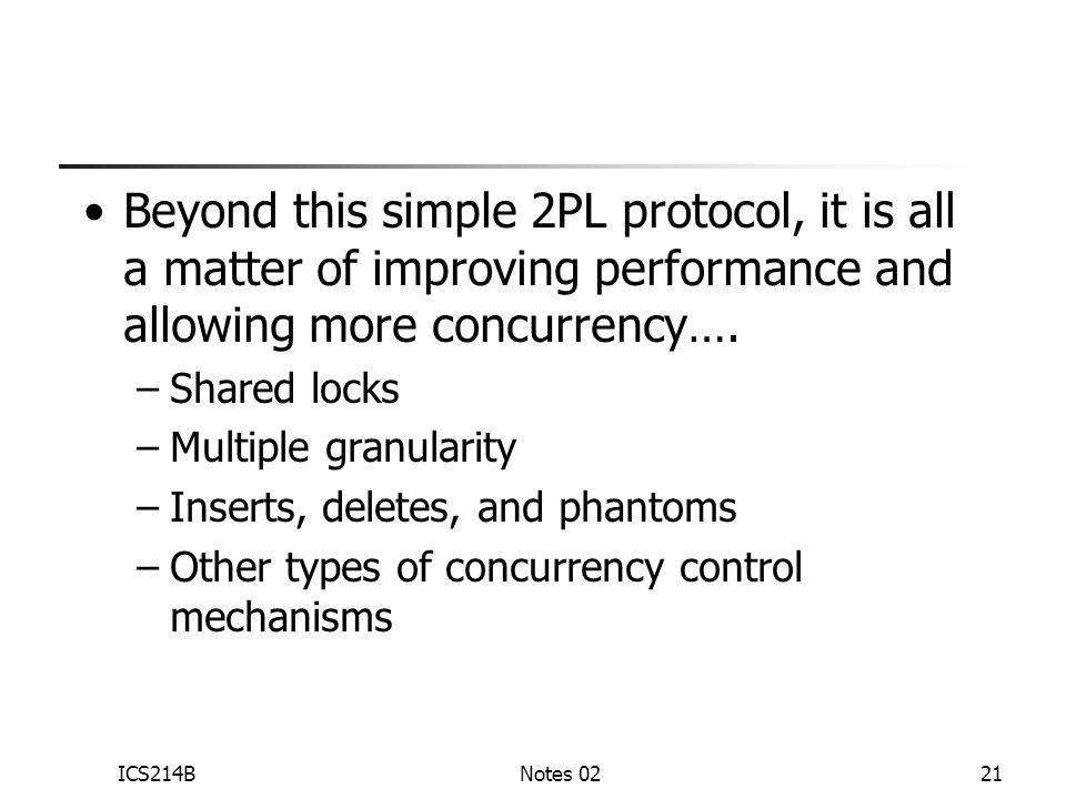 ICS214BNotes 0221 Beyond this simple 2PL protocol, it is all a matter of improving performance and allowing more concurrency….