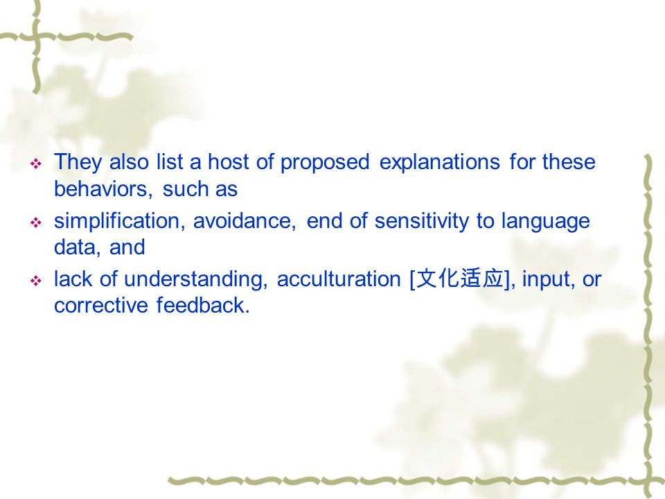  They also list a host of proposed explanations for these behaviors, such as  simplification, avoidance, end of sensitivity to language data, and  lack of understanding, acculturation [ 文化适应 ], input, or corrective feedback.