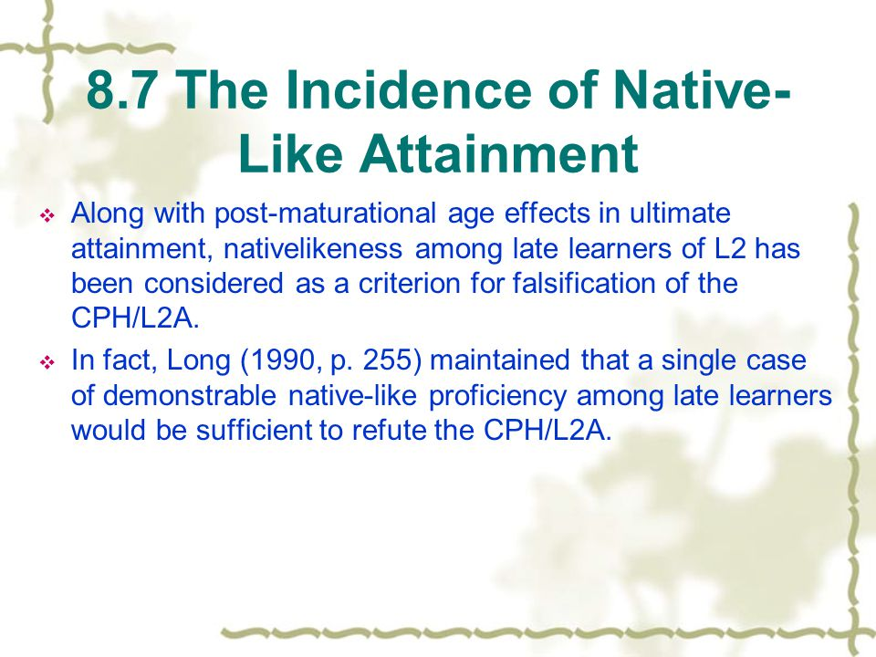 8.7 The Incidence of Native- Like Attainment  Along with post-maturational age effects in ultimate attainment, nativelikeness among late learners of L2 has been considered as a criterion for falsification of the CPH/L2A.