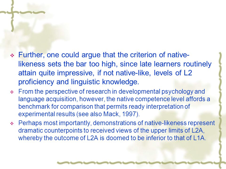  Further, one could argue that the criterion of native- likeness sets the bar too high, since late learners routinely attain quite impressive, if not native-like, levels of L2 proficiency and linguistic knowledge.