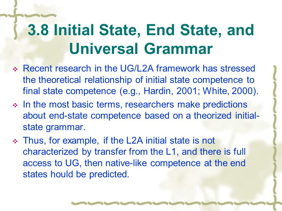 3.8 Initial State, End State, and Universal Grammar  Recent research in the UG/L2A framework has stressed the theoretical relationship of initial state competence to final state competence (e.g., Hardin, 2001; White, 2000).