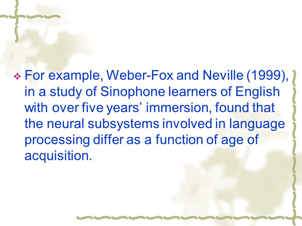  For example, Weber-Fox and Neville (1999), in a study of Sinophone learners of English with over five years' immersion, found that the neural subsystems involved in language processing differ as a function of age of acquisition.