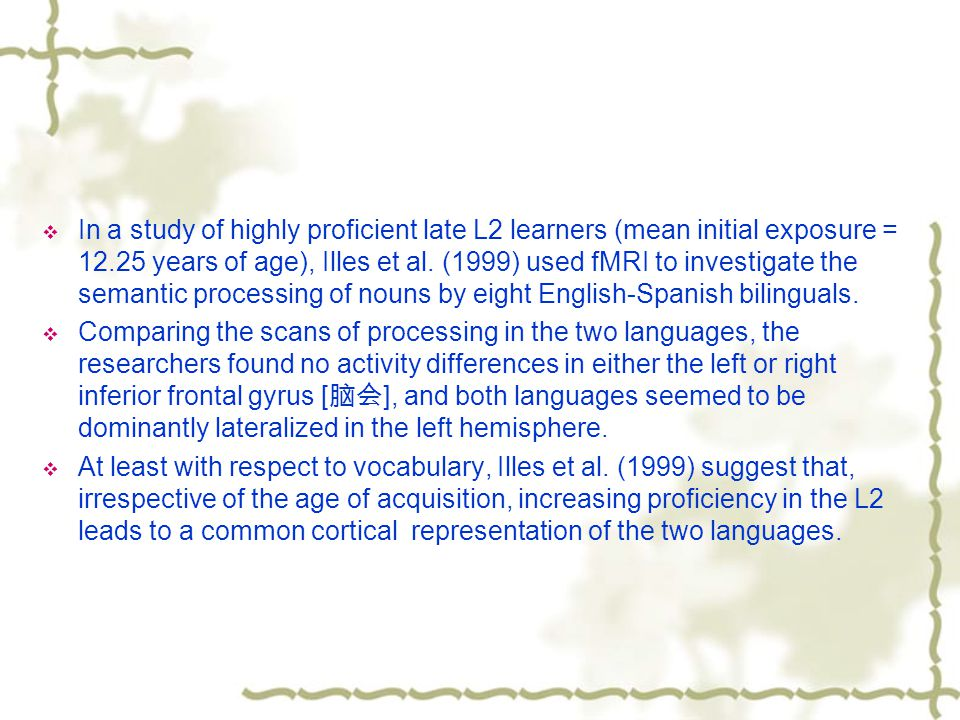 In a study of highly proficient late L2 learners (mean initial exposure = 12.25 years of age), Illes et al.