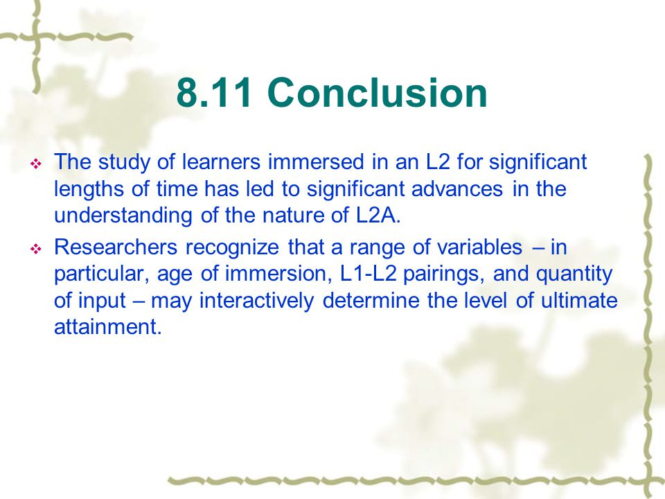 8.11 Conclusion  The study of learners immersed in an L2 for significant lengths of time has led to significant advances in the understanding of the nature of L2A.