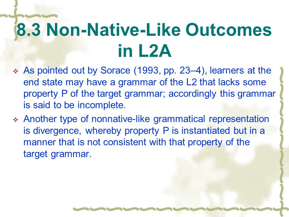 8.3 Non-Native-Like Outcomes in L2A  As pointed out by Sorace (1993, pp.
