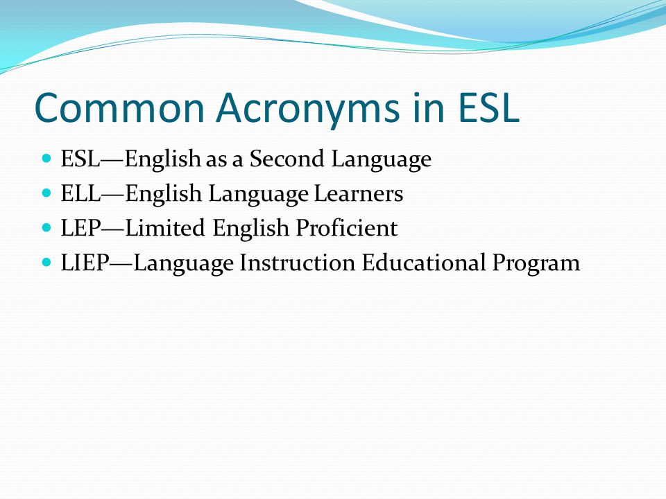 Common Acronyms in ESL ESL—English as a Second Language ELL—English Language Learners LEP—Limited English Proficient LIEP—Language Instruction Educational Program