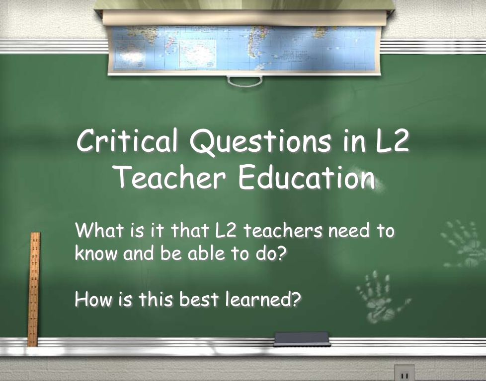 Critical Questions in L2 Teacher Education What is it that L2 teachers need to know and be able to do.
