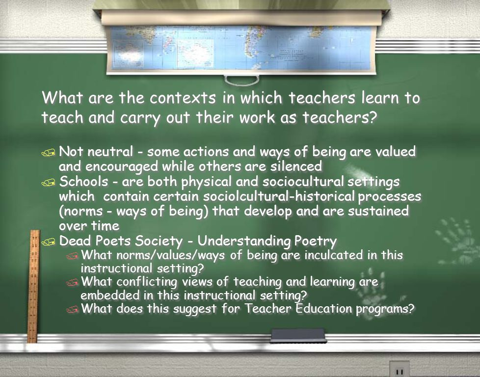 What are the contexts in which teachers learn to teach and carry out their work as teachers.
