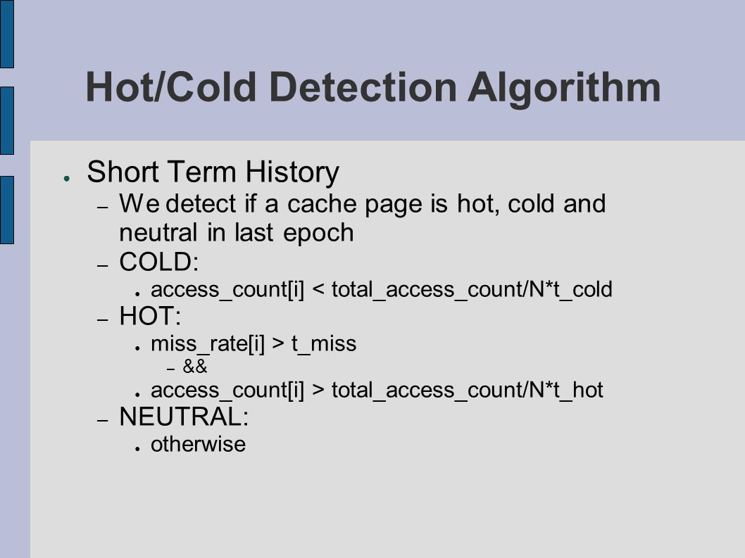 Hot/Cold Detection Algorithm ● Short Term History – We detect if a cache page is hot, cold and neutral in last epoch – COLD: ● access_count[i] < total_access_count/N*t_cold – HOT: ● miss_rate[i] > t_miss – && ● access_count[i] > total_access_count/N*t_hot – NEUTRAL: ● otherwise