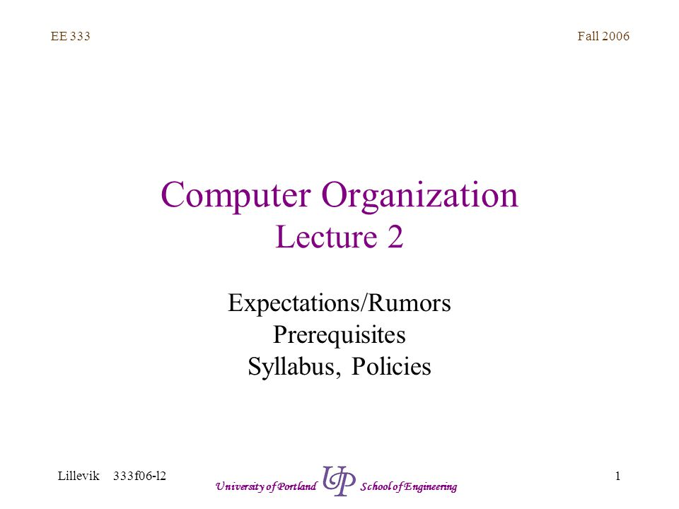 Fall 2006 1 EE 333 Lillevik 333f06-l2 University of Portland School of Engineering Computer Organization Lecture 2 Expectations/Rumors Prerequisites Syllabus, Policies