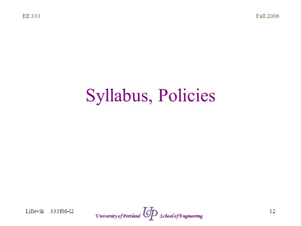 Fall 2006 12 EE 333 Lillevik 333f06-l2 University of Portland School of Engineering Syllabus, Policies