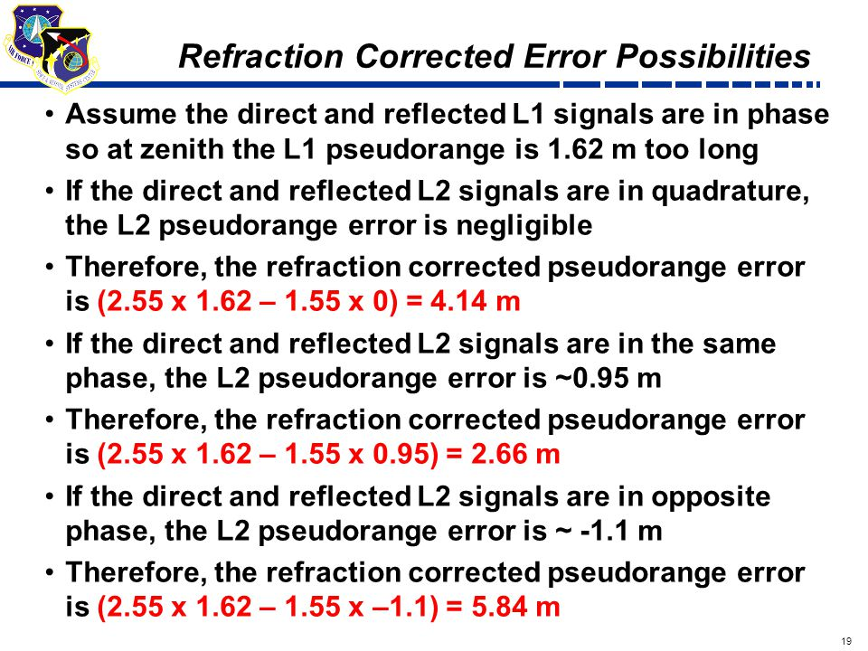 19 Draft Refraction Corrected Error Possibilities Assume the direct and reflected L1 signals are in phase so at zenith the L1 pseudorange is 1.62 m too long If the direct and reflected L2 signals are in quadrature, the L2 pseudorange error is negligible Therefore, the refraction corrected pseudorange error is (2.55 x 1.62 – 1.55 x 0) = 4.14 m If the direct and reflected L2 signals are in the same phase, the L2 pseudorange error is ~0.95 m Therefore, the refraction corrected pseudorange error is (2.55 x 1.62 – 1.55 x 0.95) = 2.66 m If the direct and reflected L2 signals are in opposite phase, the L2 pseudorange error is ~ -1.1 m Therefore, the refraction corrected pseudorange error is (2.55 x 1.62 – 1.55 x –1.1) = 5.84 m