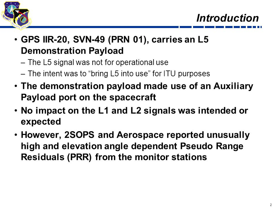 2 Draft Introduction GPS IIR-20, SVN-49 (PRN 01), carries an L5 Demonstration Payload –The L5 signal was not for operational use –The intent was to bring L5 into use for ITU purposes The demonstration payload made use of an Auxiliary Payload port on the spacecraft No impact on the L1 and L2 signals was intended or expected However, 2SOPS and Aerospace reported unusually high and elevation angle dependent Pseudo Range Residuals (PRR) from the monitor stations