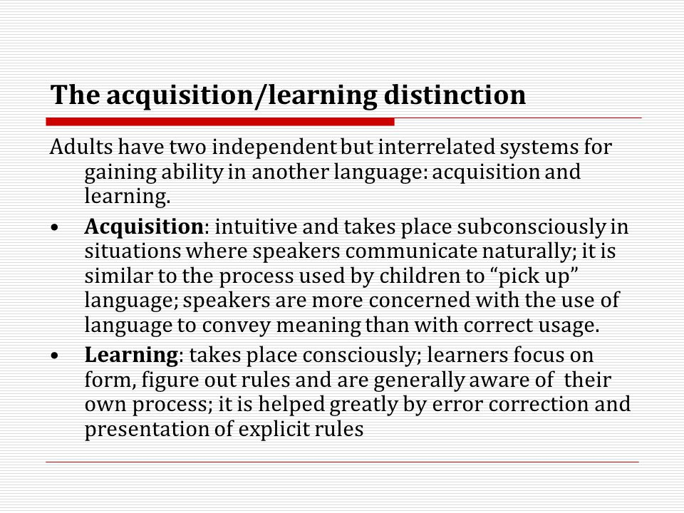 The acquisition/learning distinction Adults have two independent but interrelated systems for gaining ability in another language: acquisition and lea