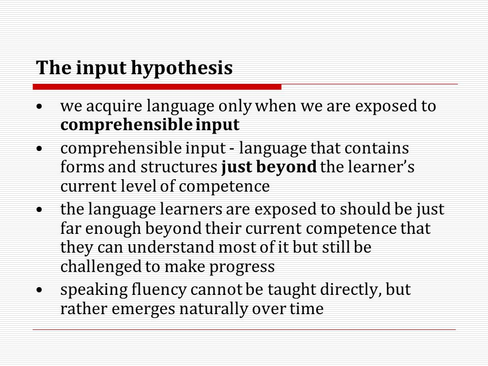 The input hypothesis we acquire language only when we are exposed to comprehensible input comprehensible input - language that contains forms and stru