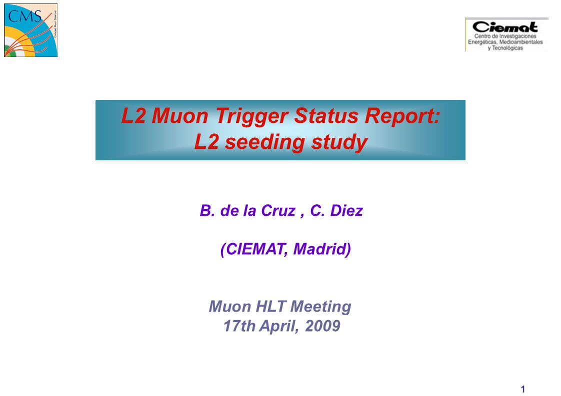 15-Apr-15 Muon HLT Meeting C. Diez L2 Muon Trigger Status Report: L2 seeding study B. de la Cruz, C. Diez (CIEMAT, Madrid) Muon HLT Meeting 17th April