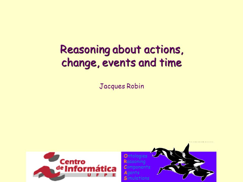 Ontologies Reasoning Components Agents Simulations Reasoning about actions, change, events and time Jacques Robin