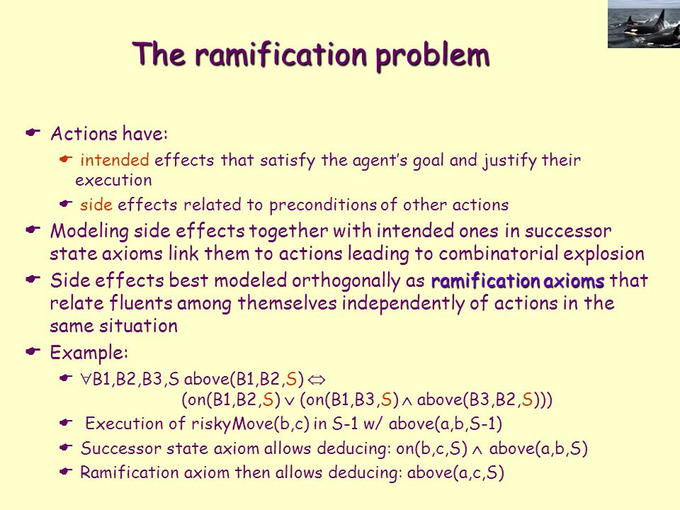 The ramification problem  Actions have:  intended effects that satisfy the agent's goal and justify their execution  side effects related to precon