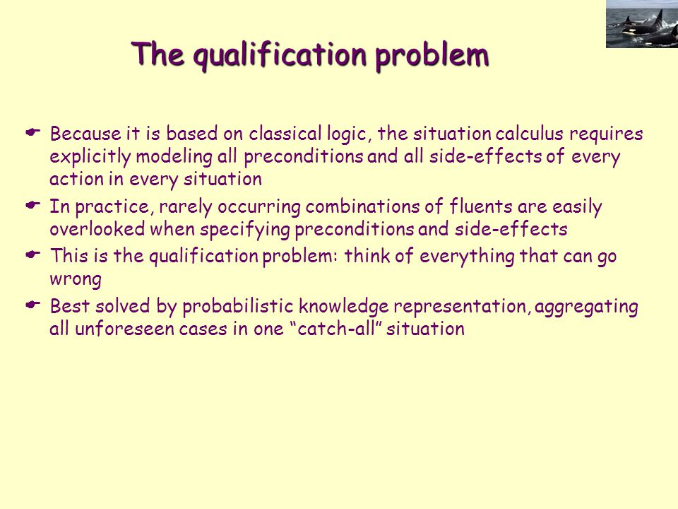 The qualification problem  Because it is based on classical logic, the situation calculus requires explicitly modeling all preconditions and all side