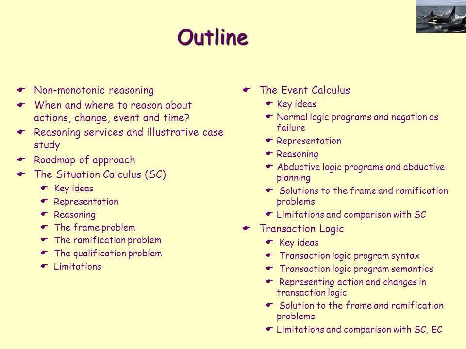 Outline  Non-monotonic reasoning  When and where to reason about actions, change, event and time?  Reasoning services and illustrative case study 