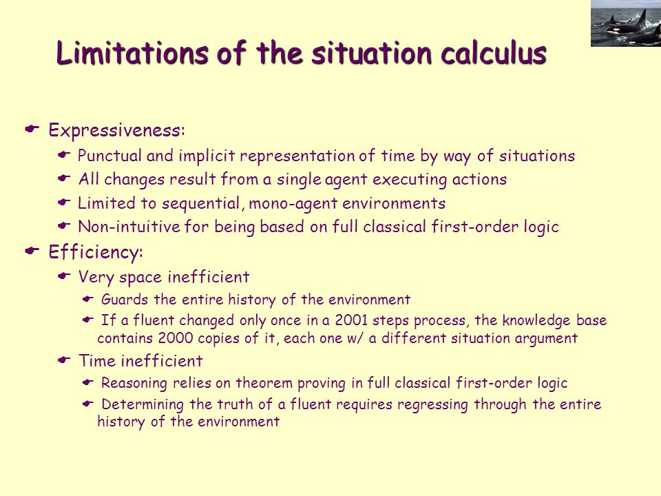 Limitations of the situation calculus  Expressiveness:  Punctual and implicit representation of time by way of situations  All changes result from a single agent executing actions  Limited to sequential, mono-agent environments  Non-intuitive for being based on full classical first-order logic  Efficiency:  Very space inefficient  Guards the entire history of the environment  If a fluent changed only once in a 2001 steps process, the knowledge base contains 2000 copies of it, each one w/ a different situation argument  Time inefficient  Reasoning relies on theorem proving in full classical first-order logic  Determining the truth of a fluent requires regressing through the entire history of the environment